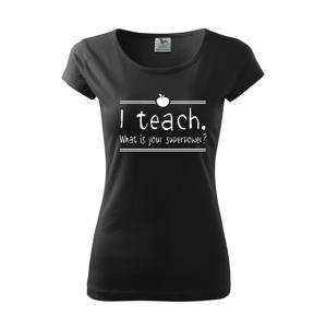 Dámské tričko pro učitelky  I teach. What is your superpower?