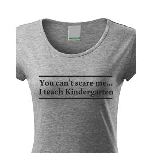 Dámské tričko s motivem You can´t scare me... I teach Kindergarten