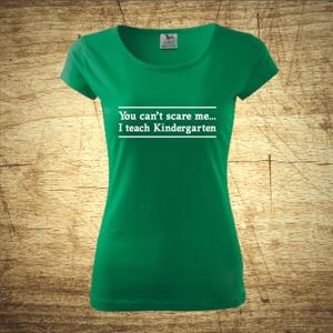 Dámske tričko s motívom You can´t scare me... I teach Kindergarten