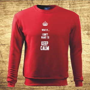 Mikina s motívom What if I Don´t want to keep calm.