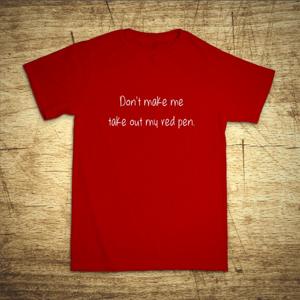 Tričko s motívom Don´t make me take out my red pen.